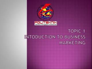 TOPIC 1  INTODUCTION TO BUSINESS MARKETING