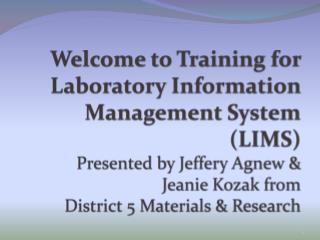 Welcome to Training for  Laboratory Information Management System (LIMS) Presented by Jeffery Agnew & Jeanie  Kozak  fr