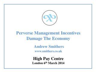 Perverse Management Incentives Damage The Economy Andrew Smithers www.smithers.co.uk
