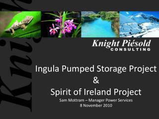 Ingula  Pumped Storage Project & Spirit of Ireland Project Sam Mottram – Manager Power Services 8 November 2010