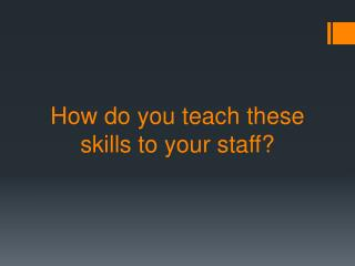 How do you teach these skills to your staff?