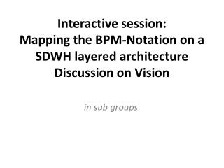 Interactive session: Mapping the BPM-Notation on a SDWH layered architecture Discussion  on  Vision