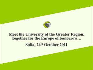 Meet the  University  of the Greater  Region.  Together for the  Europe  of tomorrow … Sofia, 24 th October  2011