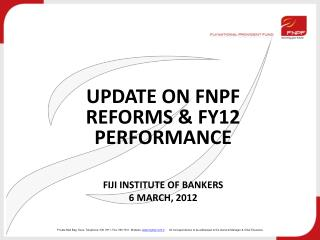 UPDATE ON FNPF REFORMS & FY12 PERFORMANCE FIJI INSTITUTE OF BANKERS 6 MARCH, 2012