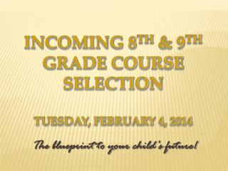 Incoming 8 th  & 9 th  Grade Course  Selection Tuesday, February 4, 2014