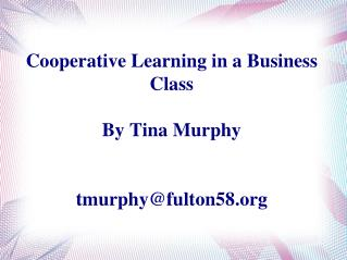 Cooperative Learning in a Business Class By Tina Murphy tmurphy@fulton58.org