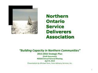 �Building Capacity in Northern Communities� 2013-2016  Strategic Plan (Draft Document ) NOSDA Annual General Meeting Ap