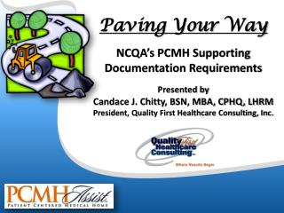 Paving Your  Way NCQA's PCMH Supporting  Documentation Requirements Presented by Candace J. Chitty, BSN, MBA, CPHQ, LHR