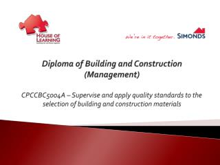 Diploma of Building and Construction (Management) CPCCBC5004A – Supervise and apply quality standards to the selection