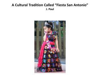"A Cultural Tradition Called ""Fiesta San Antonio"" J. Paul"