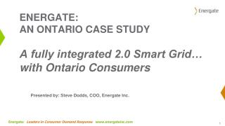 ENERGATE: AN ONTARIO  CASE  STUDY A fully integrated 2.0 Smart Grid… with Ontario Consumers