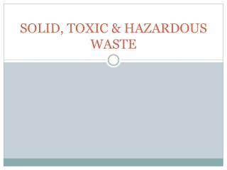 SOLID, TOXIC & HAZARDOUS WASTE