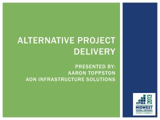 Alternative Project Delivery Presented By: Aaron Toppston Aon Infrastructure Solutions