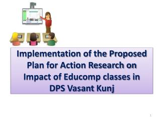 Implementation of the Proposed Plan for Action Research on  Impact  of Educomp classes in  DPS  Vasant Kunj