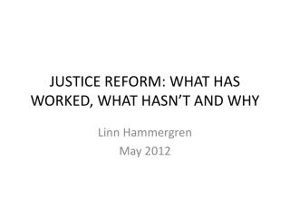 JUSTICE REFORM: WHAT HAS WORKED, WHAT HASN'T AND WHY