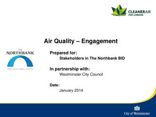Air Quality – Engagement 	Prepared for: Stakeholders in The  Northbank  BID In partnership with: 	Westminster City Coun