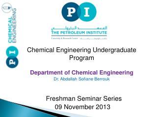 Chemical Engineering Undergraduate  Program Department of Chemical Engineering Dr. Abdallah Sofiane Berrouk Freshman Se