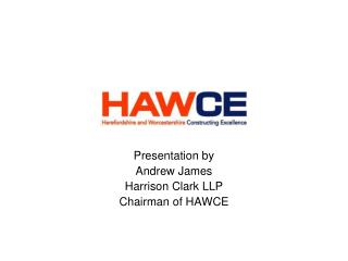 Presentation by Andrew James Harrison Clark LLP Chairman of HAWCE