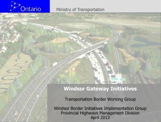 Windsor Gateway Initiatives Transportation Border Working Group Windsor Border Initiatives Implementation Group Provinc