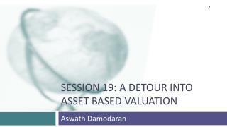 SESSION 19: A Detour INTO  Asset Based Valuation