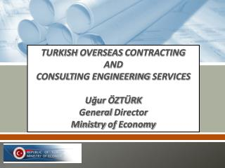TURKISH  OVERSEAS  CONTRACTING  AND  CONSULT ING ENGINEERING SERVICES U?ur �ZT�RK General  Director Ministry  of  Econo
