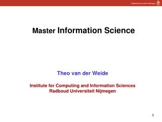 Master  Information Science Theo van  der Weide Institute for Computing and Information Sciences Radboud  Universiteit