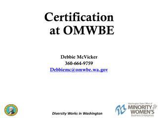 Certification at  OMWBE Debbie McVicker 360-664-9759 Debbiemc@omwbe.wa.gov