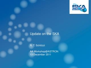 Update on the SKA  R. T. Schilizzi AA  Workshop@ASTRON 13 December 2011