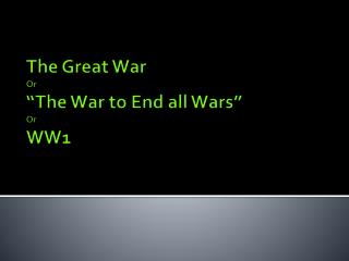 "The Great  War Or  ""The War to End all Wars "" Or WW1"