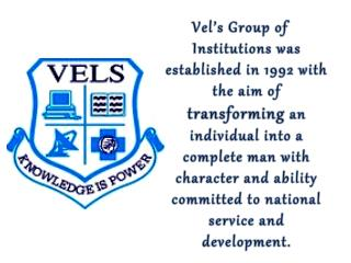 1992 –  Vel's  College of Pharmacy 1993 –  Vel's  College of Physiotherapy Vel's  College of Science 1996 –  Vel's  Ins