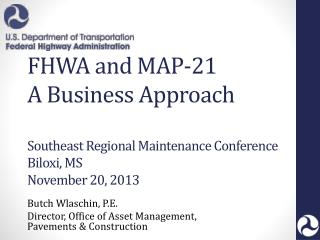 FHWA and MAP-21 A Business Approach Southeast Regional Maintenance Conference Biloxi, MS November 20, 2013