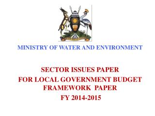 MINISTRY OF WATER AND ENVIRONMENT SECTOR  ISSUES PAPER FOR LOCAL GOVERNMENT BUDGET FRAMEWORK   PAPER FY  2014-2015