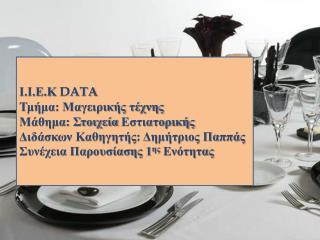 Ι.Ι.Ε.Κ  DATA Τμήμα: Μαγειρικής τέχνης Μάθημα: Στοιχεία  Εστιατορικής Διδάσκων Καθηγητής: Δημήτριος Παππάς Συνέχεια Παρ