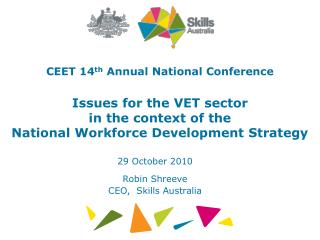 CEET 14 th  Annual National Conference Issues for the VET sector  in the context of the  National Workforce Development