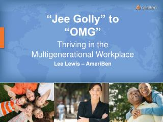""""""" Jee  Golly"""" to """"OMG"""" Thriving  in the Multigenerational Workplace Lee Lewis –  AmeriBen"""