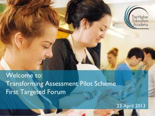 Welcome to: Transforming Assessment Pilot Scheme  First Targeted Forum