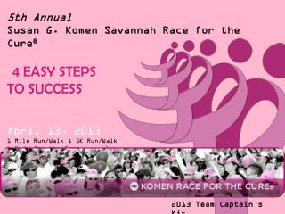 5 th  Annual  Susan G.  Komen Savannah  Race for the Cure ® 4 EASY STEPS  TO SUCCESS   April  13, 2013 1  Mile Run/Walk