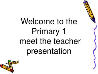 Welcome to the Primary 1  meet the teacher presentation