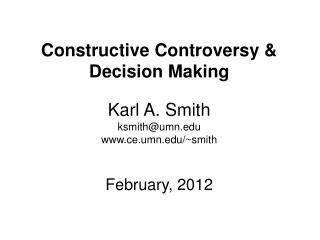 Constructive Controversy & Decision Making Karl A. Smith ksmith@umn.edu www.ce.umn.edu/~smith February, 2012