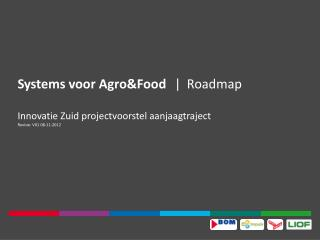 Systems voor  Agro&Food |	 Roadmap Innovatie Zuid projectvoorstel aanjaagtraject Revisie: V01 08-11-2012