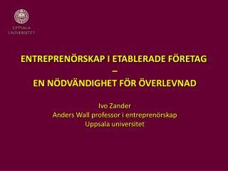 ENTREPRENÖRSKAP I ETABLERADE FÖRETAG –  EN NÖDVÄNDIGHET FÖR ÖVERLEVNAD Ivo Zander Anders Wall professor i entreprenörs
