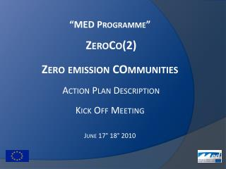 """MED  Programme"" ZeroCo (2 ) Zero emission  COmmunities Action  Plan Description Kick  Off Meeting June  17° 18° 2010"