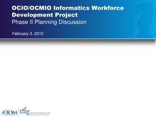 OCIO/OCMIO Informatics Workforce Development Project Phase II Planning Discussion February 3, 2012