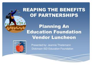 REAPING THE BENEFITS OF PARTNERSHIPS Planning An Education Foundation Vendor Luncheon