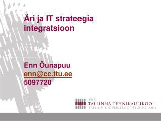 Äri ja IT strateegia integratsioon Enn Õunapuu enn@cc.ttu.ee 5097720