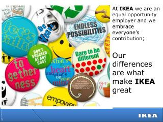 At  IKEA  we are an equal opportunity employer and we  embrace everyone's  contribution ; Our  differences are what mak
