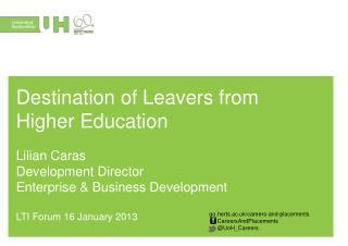 Destination of Leavers from Higher Education Lilian Caras Development Director Enterprise &  Business  Development LTI
