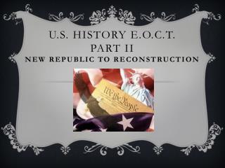 U.S.  History E.O.C.T . Part  II New Republic to Reconstruction