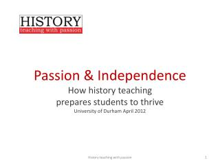 Passion & Independence  How history teaching  prepares students to thrive University of Durham April 2012