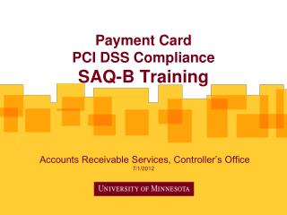 Payment Card  PCI DSS Compliance  SAQ-B  Training  Accounts Receivable Services, Controller's Office 7/1/2012